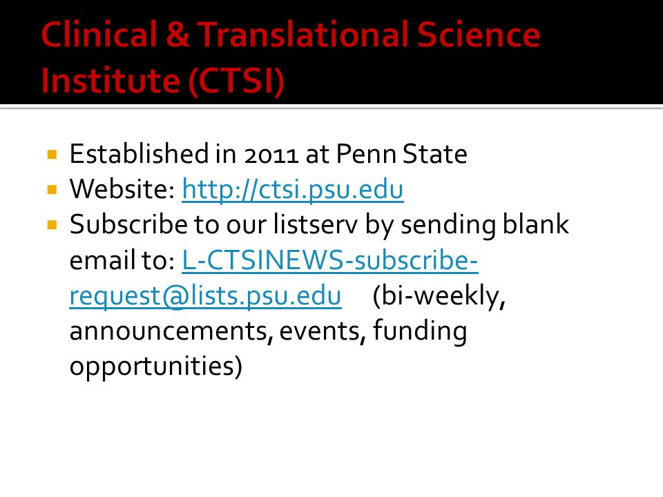  Established in 2011 at Penn State  Website: http://ctsi.psu.eduhttp://ctsi.psu.edu  Subscribe to our listserv by sending blank email to: L-CTSINEWS-subscribe- request@lists.psu.edu (bi-weekly, announcements, events, funding opportunities)L-CTSINEWS-subscribe- request@lists.psu.edu
