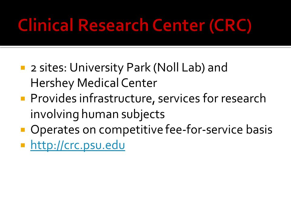  2 sites: University Park (Noll Lab) and Hershey Medical Center  Provides infrastructure, services for research involving human subjects  Operates on competitive fee-for-service basis  http://crc.psu.edu http://crc.psu.edu