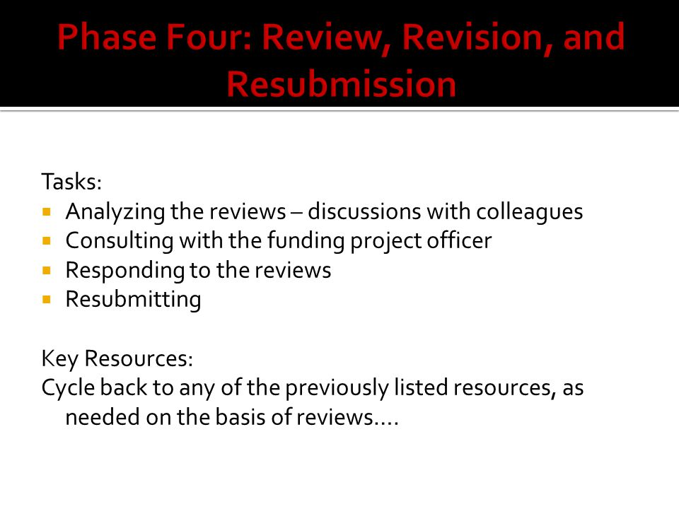 Tasks:  Analyzing the reviews – discussions with colleagues  Consulting with the funding project officer  Responding to the reviews  Resubmitting Key Resources: Cycle back to any of the previously listed resources, as needed on the basis of reviews….