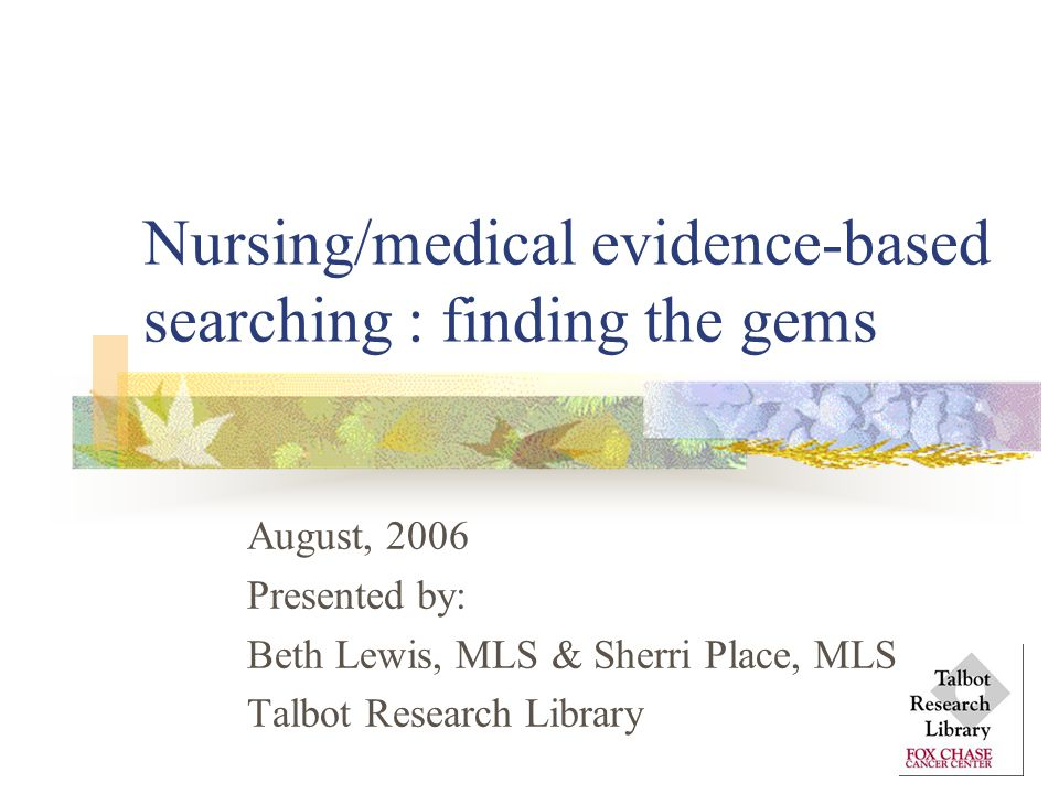 Nursing/medical evidence-based searching : finding the gems August, 2006 Presented by: Beth Lewis, MLS & Sherri Place, MLS Talbot Research Library