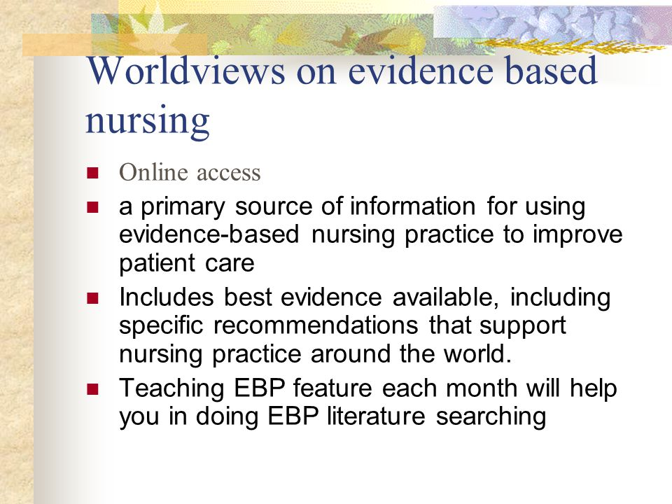 Worldviews on evidence based nursing Online access a primary source of information for using evidence-based nursing practice to improve patient care Includes best evidence available, including specific recommendations that support nursing practice around the world.