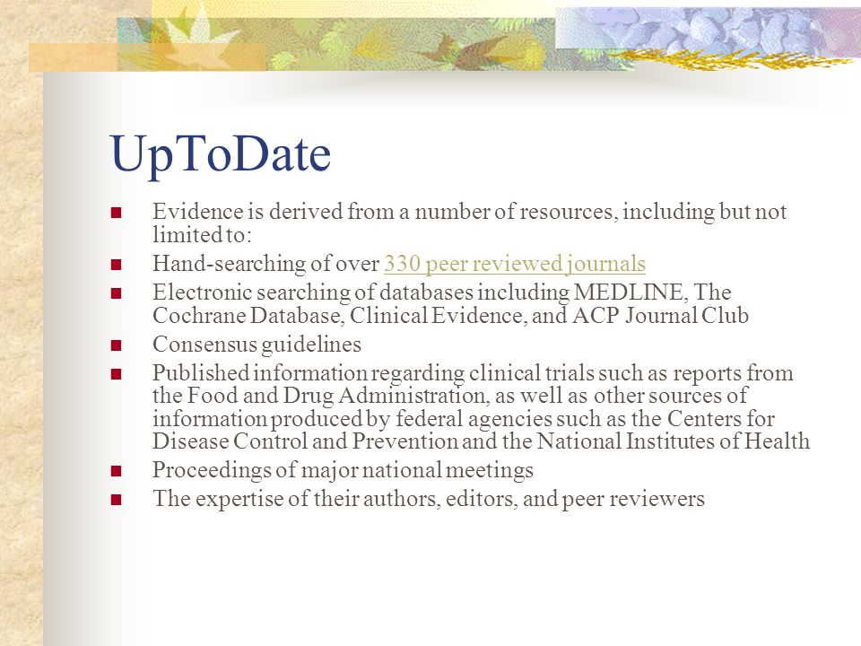 UpToDate Evidence is derived from a number of resources, including but not limited to: Hand-searching of over 330 peer reviewed journals330 peer reviewed journals Electronic searching of databases including MEDLINE, The Cochrane Database, Clinical Evidence, and ACP Journal Club Consensus guidelines Published information regarding clinical trials such as reports from the Food and Drug Administration, as well as other sources of information produced by federal agencies such as the Centers for Disease Control and Prevention and the National Institutes of Health Proceedings of major national meetings The expertise of their authors, editors, and peer reviewers