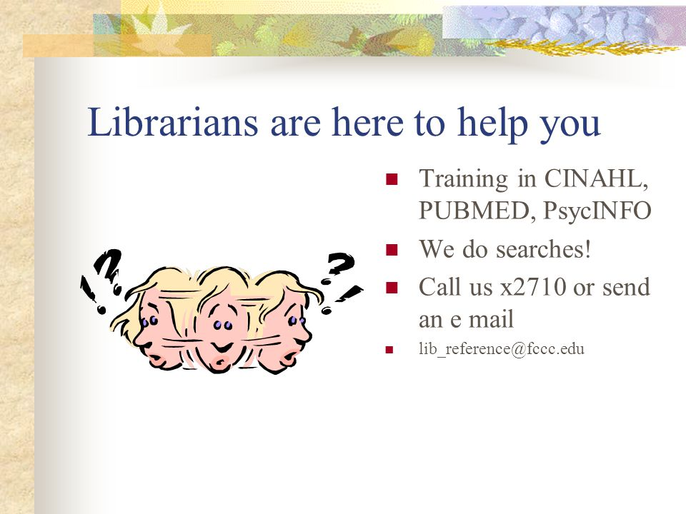 Librarians are here to help you Training in CINAHL, PUBMED, PsycINFO We do searches.