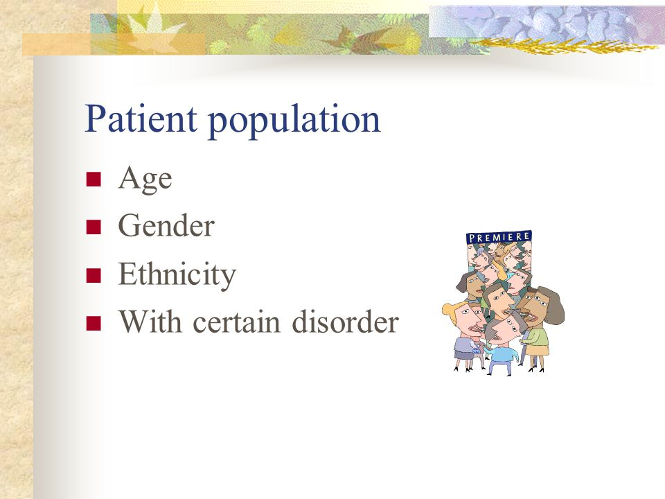 Patient population Age Gender Ethnicity With certain disorder