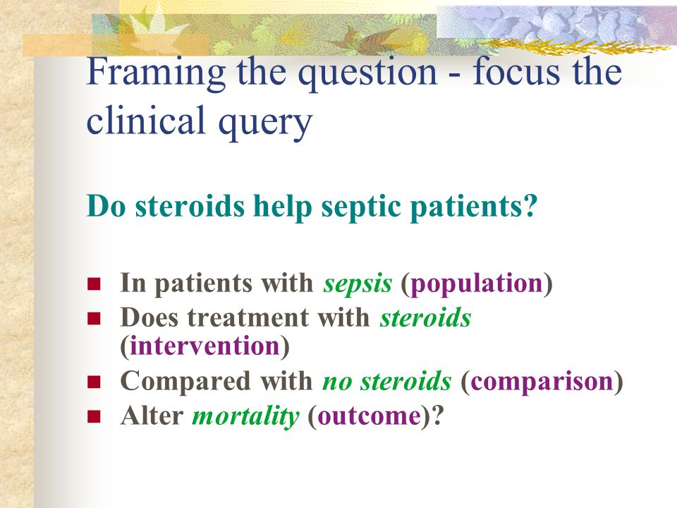 Framing the question - focus the clinical query Do steroids help septic patients.