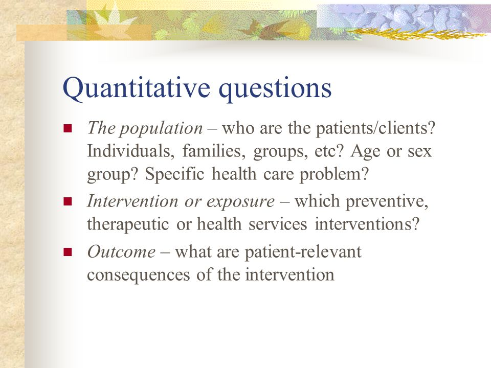 Quantitative questions The population – who are the patients/clients.