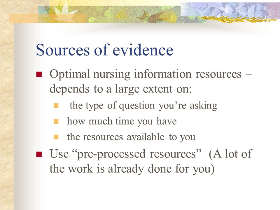 Sources of evidence Optimal nursing information resources – depends to a large extent on: the type of question you're asking how much time you have the resources available to you Use pre-processed resources (A lot of the work is already done for you)