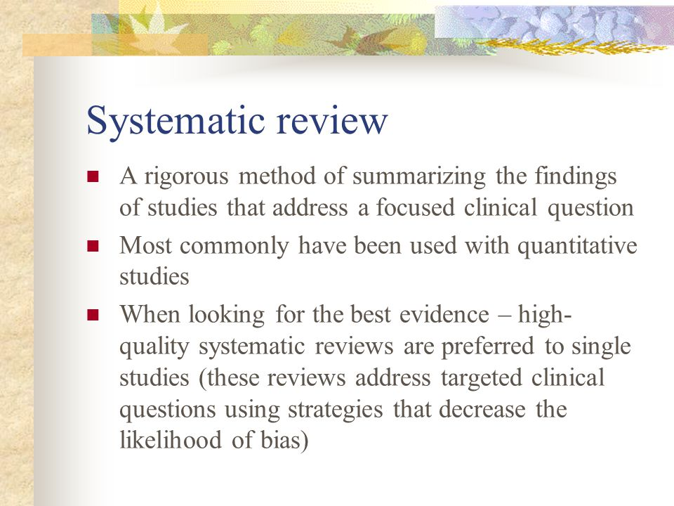 Systematic review A rigorous method of summarizing the findings of studies that address a focused clinical question Most commonly have been used with quantitative studies When looking for the best evidence – high- quality systematic reviews are preferred to single studies (these reviews address targeted clinical questions using strategies that decrease the likelihood of bias)