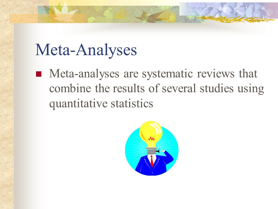 Meta-Analyses Meta-analyses are systematic reviews that combine the results of several studies using quantitative statistics