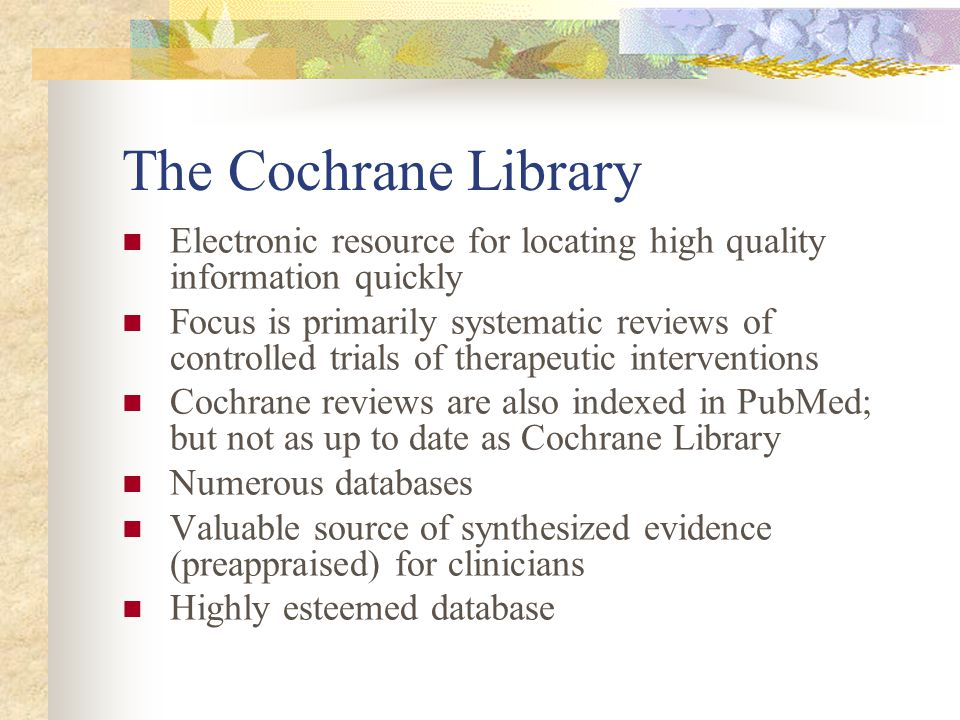 The Cochrane Library Electronic resource for locating high quality information quickly Focus is primarily systematic reviews of controlled trials of therapeutic interventions Cochrane reviews are also indexed in PubMed; but not as up to date as Cochrane Library Numerous databases Valuable source of synthesized evidence (preappraised) for clinicians Highly esteemed database