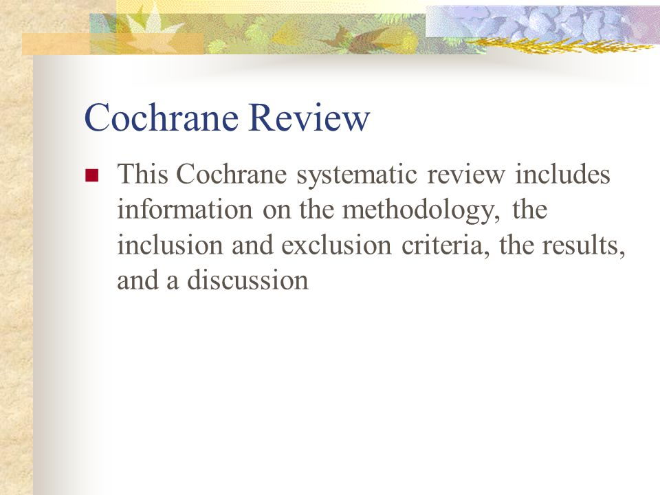 Cochrane Review This Cochrane systematic review includes information on the methodology, the inclusion and exclusion criteria, the results, and a discussion
