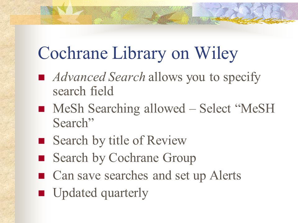 Cochrane Library on Wiley Advanced Search allows you to specify search field MeSh Searching allowed – Select MeSH Search Search by title of Review Search by Cochrane Group Can save searches and set up Alerts Updated quarterly
