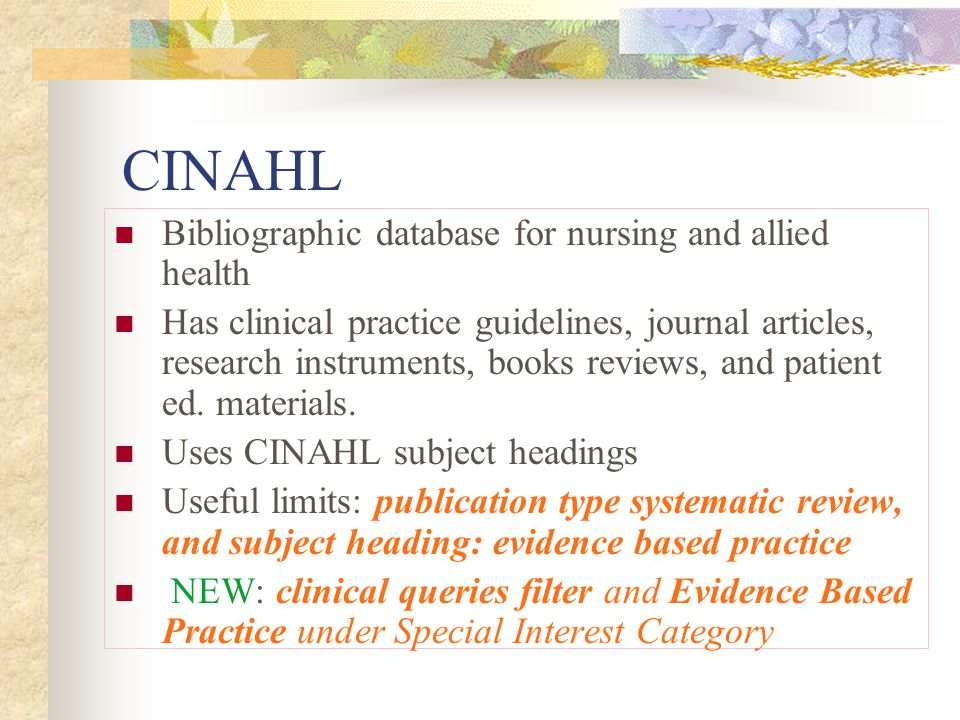 CINAHL Bibliographic database for nursing and allied health Has clinical practice guidelines, journal articles, research instruments, books reviews, and patient ed.