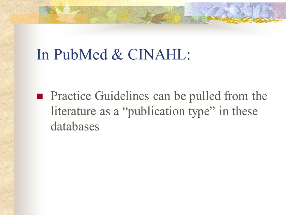 In PubMed & CINAHL: Practice Guidelines can be pulled from the literature as a publication type in these databases