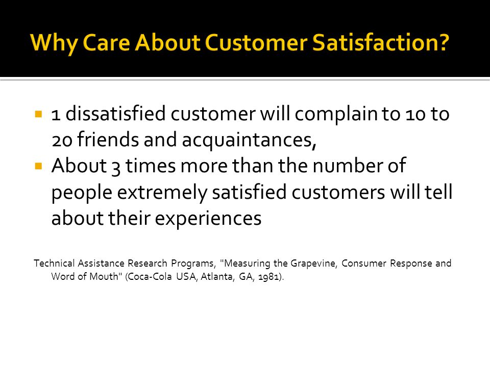  1 dissatisfied customer will complain to 10 to 20 friends and acquaintances,  About 3 times more than the number of people extremely satisfied customers will tell about their experiences Technical Assistance Research Programs, Measuring the Grapevine, Consumer Response and Word of Mouth (Coca-Cola USA, Atlanta, GA, 1981).