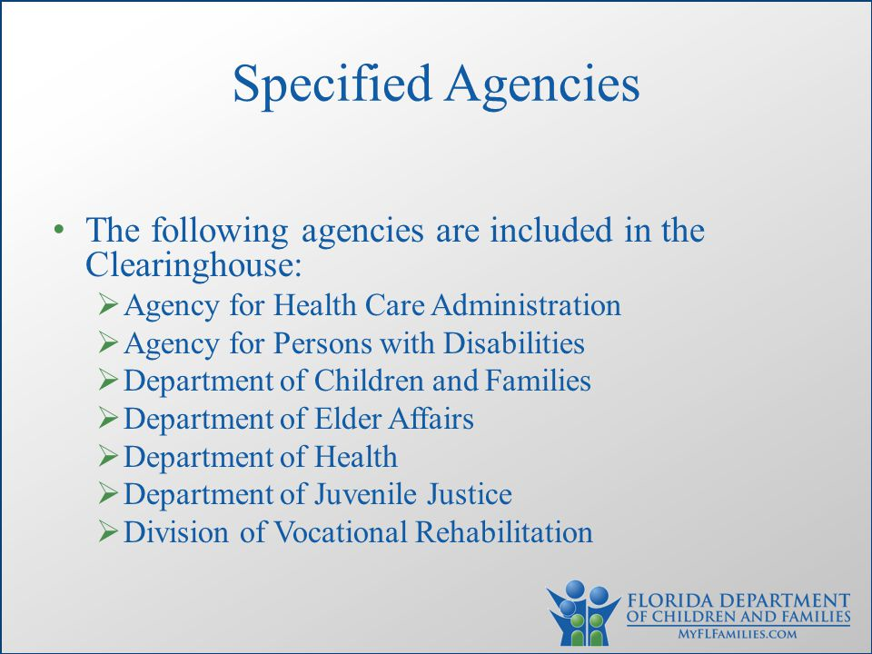 Specified Agencies The following agencies are included in the Clearinghouse:  Agency for Health Care Administration  Agency for Persons with Disabilities  Department of Children and Families  Department of Elder Affairs  Department of Health  Department of Juvenile Justice  Division of Vocational Rehabilitation