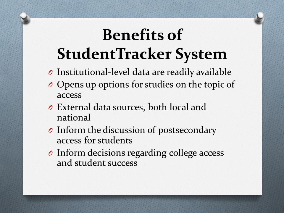 Benefits of StudentTracker System O Institutional-level data are readily available O Opens up options for studies on the topic of access O External data sources, both local and national O Inform the discussion of postsecondary access for students O Inform decisions regarding college access and student success