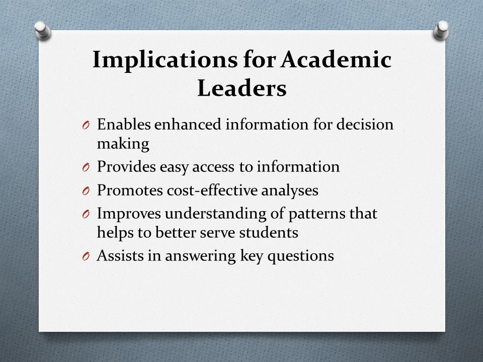 Implications for Academic Leaders O Enables enhanced information for decision making O Provides easy access to information O Promotes cost-effective analyses O Improves understanding of patterns that helps to better serve students O Assists in answering key questions