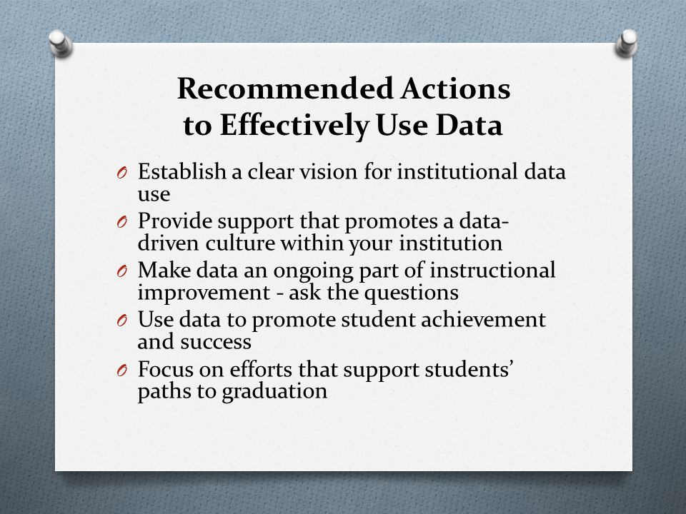 Recommended Actions to Effectively Use Data O Establish a clear vision for institutional data use O Provide support that promotes a data- driven culture within your institution O Make data an ongoing part of instructional improvement - ask the questions O Use data to promote student achievement and success O Focus on efforts that support students' paths to graduation