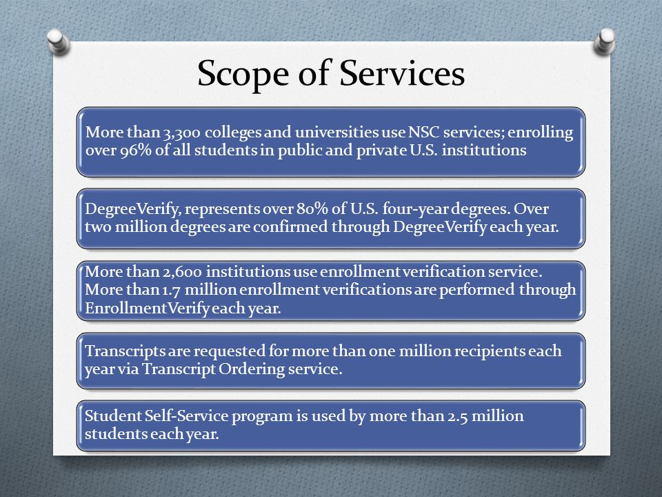 Scope of Services More than 3,300 colleges and universities use NSC services; enrolling over 96% of all students in public and private U.S.