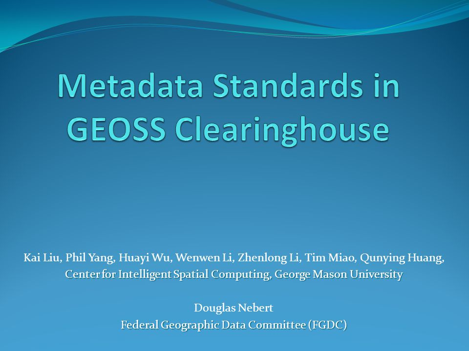 Kai Liu, Phil Yang, Huayi Wu, Wenwen Li, Zhenlong Li, Tim Miao, Qunying Huang, Center for Intelligent Spatial Computing, George Mason University Douglas Nebert Federal Geographic Data Committee (FGDC)