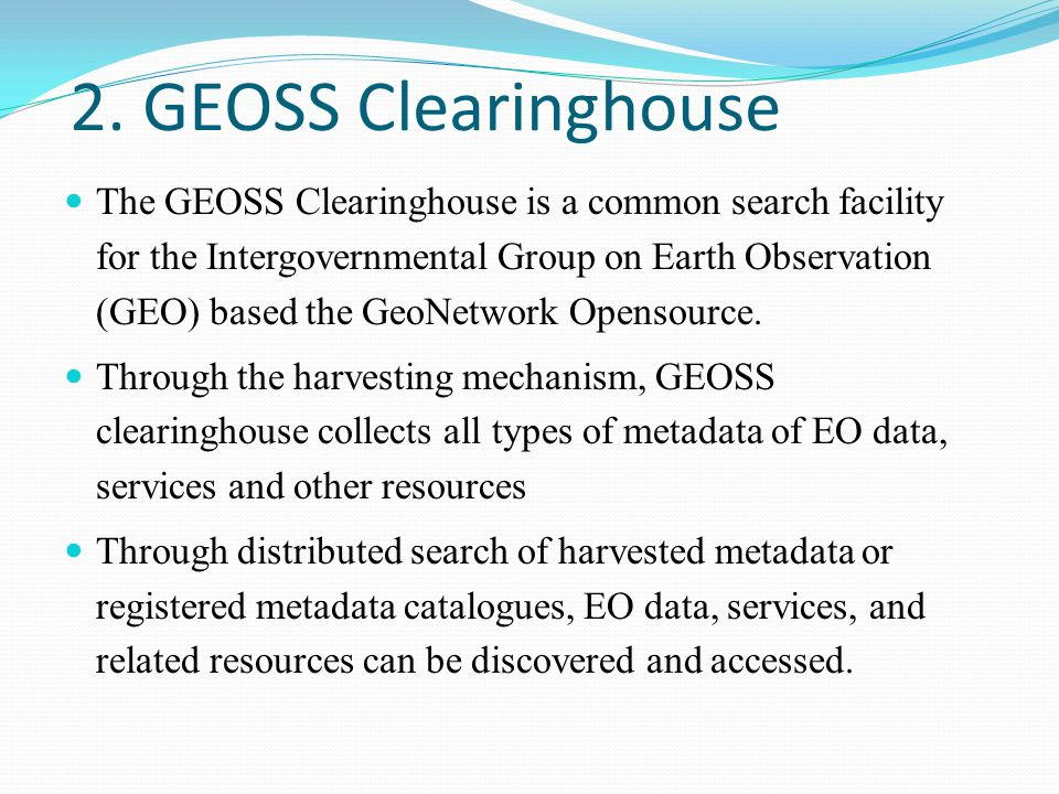 2. GEOSS Clearinghouse The GEOSS Clearinghouse is a common search facility for the Intergovernmental Group on Earth Observation (GEO) based the GeoNet