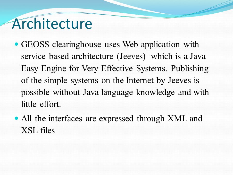 Architecture GEOSS clearinghouse uses Web application with service based architecture (Jeeves) which is a Java Easy Engine for Very Effective Systems.