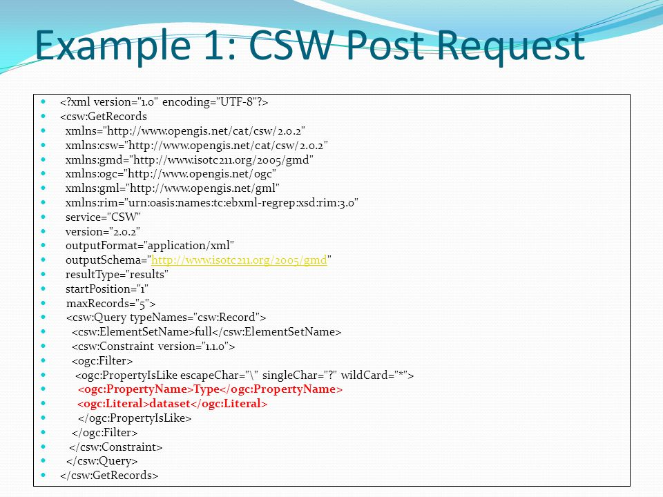 Example 1: CSW Post Request <csw:GetRecords xmlns= http://www.opengis.net/cat/csw/2.0.2 xmlns:csw= http://www.opengis.net/cat/csw/2.0.2 xmlns:gmd= http://www.isotc211.org/2005/gmd xmlns:ogc= http://www.opengis.net/ogc xmlns:gml= http://www.opengis.net/gml xmlns:rim= urn:oasis:names:tc:ebxml-regrep:xsd:rim:3.0 service= CSW version= 2.0.2 outputFormat= application/xml outputSchema= http://www.isotc211.org/2005/gmd http://www.isotc211.org/2005/gmd resultType= results startPosition= 1 maxRecords= 5 > full Type dataset