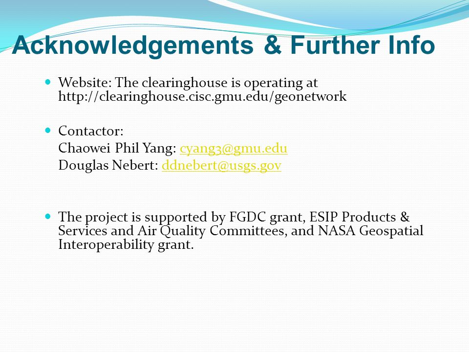 Acknowledgements & Further Info Website: The clearinghouse is operating at http://clearinghouse.cisc.gmu.edu/geonetwork Contactor: Chaowei Phil Yang: cyang3@gmu.educyang3@gmu.edu Douglas Nebert: ddnebert@usgs.govddnebert@usgs.gov The project is supported by FGDC grant, ESIP Products & Services and Air Quality Committees, and NASA Geospatial Interoperability grant.
