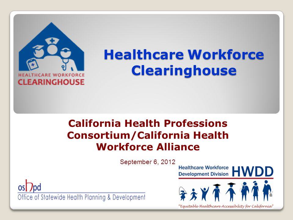 Healthcare Workforce Clearinghouse California Health Professions Consortium/California Health Workforce Alliance September 6, 2012