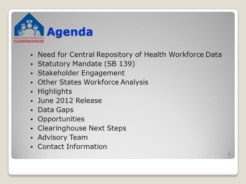 Agenda  Need for Central Repository of Health Workforce Data  Statutory Mandate (SB 139)  Stakeholder Engagement  Other States Workforce Analysis  Highlights  June 2012 Release  Data Gaps  Opportunities  Clearinghouse Next Steps  Advisory Team  Contact Information 2
