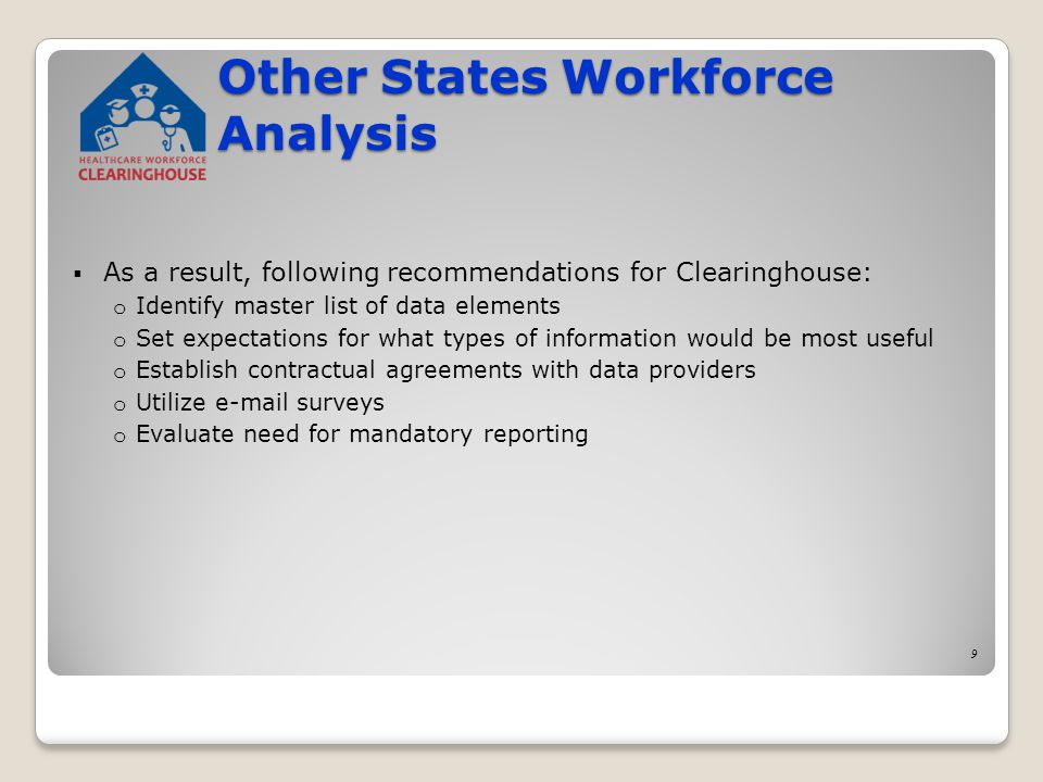 As a result, following recommendations for Clearinghouse: o Identify master list of data elements o Set expectations for what types of information would be most useful o Establish contractual agreements with data providers o Utilize e-mail surveys o Evaluate need for mandatory reporting 9 Other States Workforce Analysis
