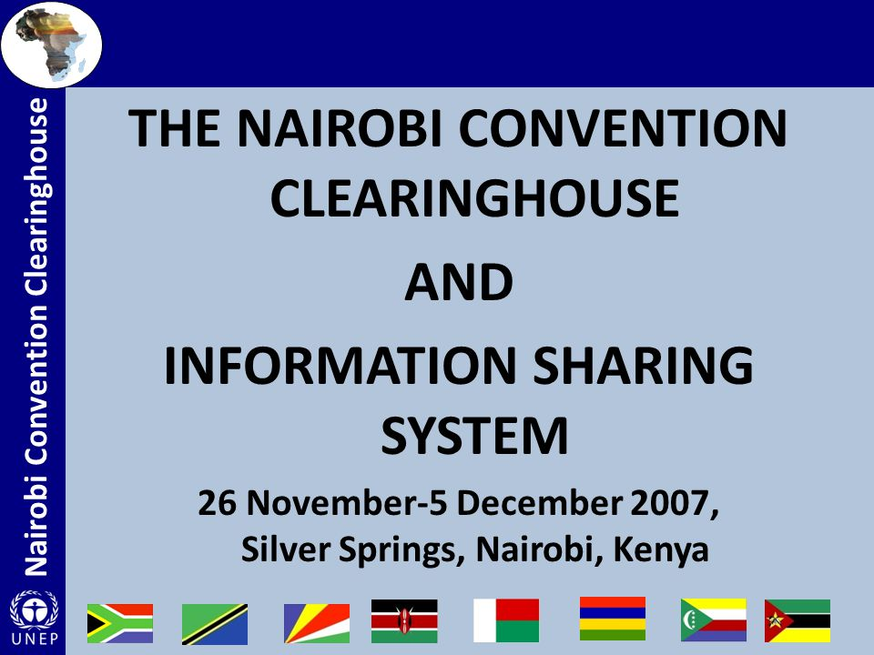 Nairobi Convention Clearinghouse Development of human resource capacities and appropriate information infrastructure at national level Development of an enabling environment for assessment (through advocacy of standards necessary to acquire, process, store, distribute and improve utilization of essential data) Ready access to scientific, technical, environmental, legal and policy level information essential for the sustainable development of the coastal and marine environment.