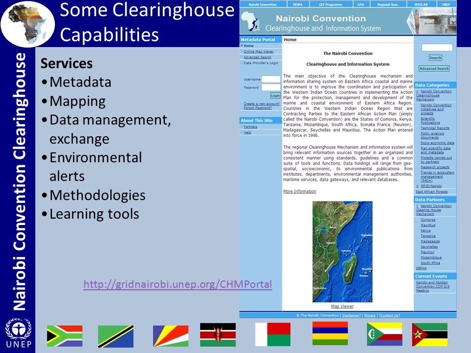 Nairobi Convention Clearinghouse Services Metadata Mapping Data management, exchange Environmental alerts Methodologies Learning tools Some Clearinghouse Capabilities http://gridnairobi.unep.org/CHMPortal