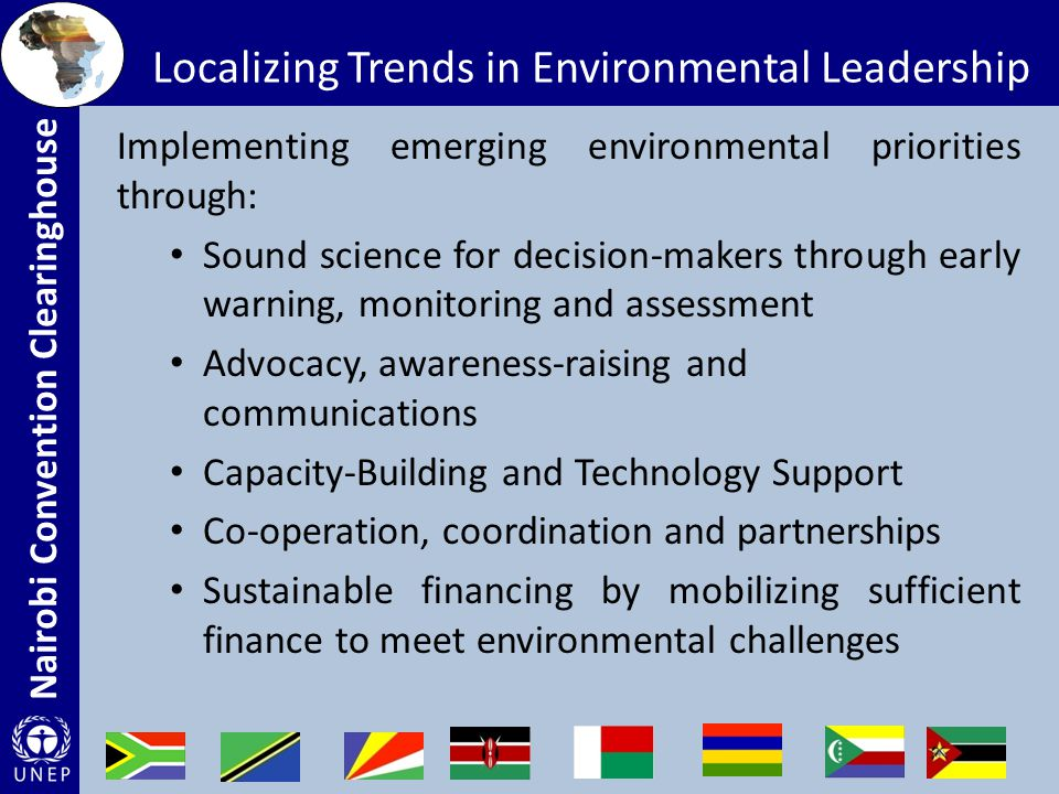 Nairobi Convention Clearinghouse Localizing Trends in Environmental Leadership Implementing emerging environmental priorities through: Sound science for decision-makers through early warning, monitoring and assessment Advocacy, awareness-raising and communications Capacity-Building and Technology Support Co-operation, coordination and partnerships Sustainable financing by mobilizing sufficient finance to meet environmental challenges
