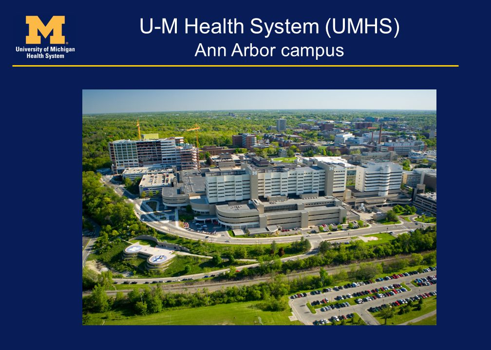 U-M Health System (UMHS) 120+ clinic locations and offices Clinical staff of over 7,500 Total staff 22,000 885 beds 43,000 annual admissions 1,800,000 annual clinic visits 79,000 ER visits