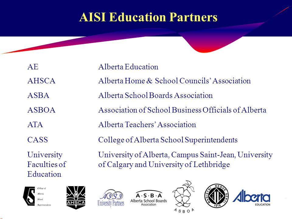 AISI Education Partners AEAlberta Education AHSCAAlberta Home & School Councils' Association ASBAAlberta School Boards Association ASBOAAssociation of School Business Officials of Alberta ATAAlberta Teachers' Association CASSCollege of Alberta School Superintendents University Faculties of Education University of Alberta, Campus Saint-Jean, University of Calgary and University of Lethbridge