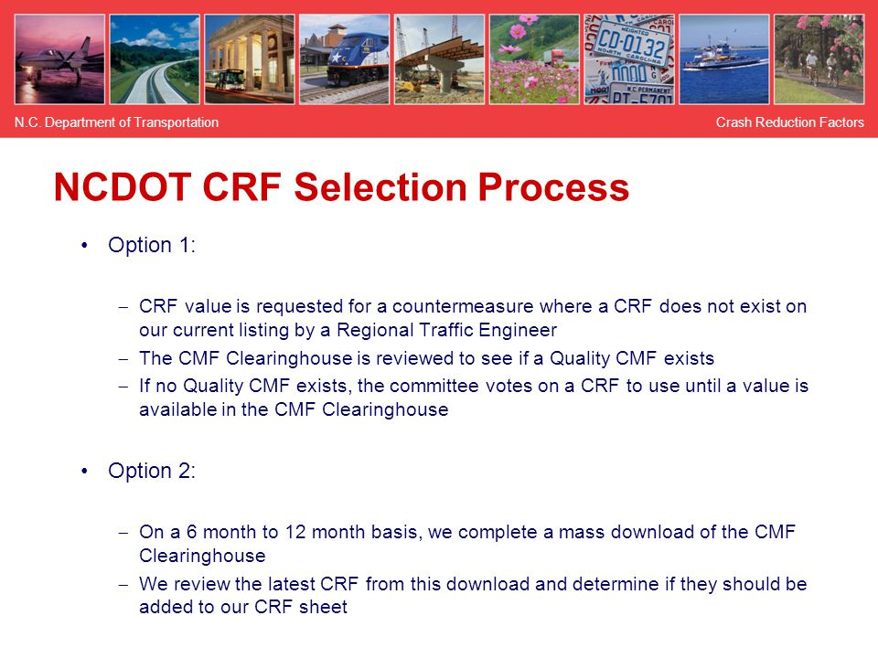NCDOT CRF Selection Process Option 1:  CRF value is requested for a countermeasure where a CRF does not exist on our current listing by a Regional Traffic Engineer  The CMF Clearinghouse is reviewed to see if a Quality CMF exists  If no Quality CMF exists, the committee votes on a CRF to use until a value is available in the CMF Clearinghouse Option 2:  On a 6 month to 12 month basis, we complete a mass download of the CMF Clearinghouse  We review the latest CRF from this download and determine if they should be added to our CRF sheet Crash Reduction FactorsN.C.