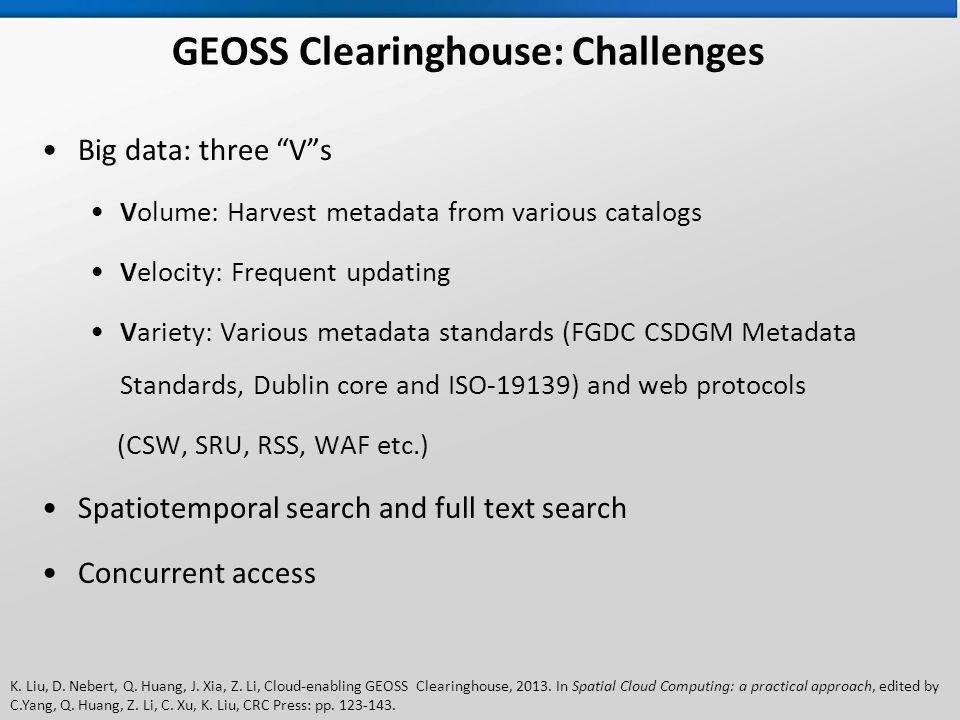 K. Liu, D. Nebert, Q. Huang, J. Xia, Z. Li, Cloud-enabling GEOSS Clearinghouse, 2013. In Spatial Cloud Computing: a practical approach, edited by C.Ya