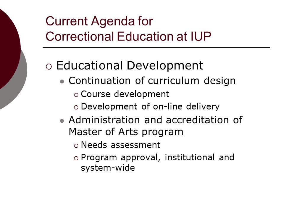 Current Agenda for Correctional Education at IUP  Educational Development Continuation of curriculum design  Course development  Development of on-line delivery Administration and accreditation of Master of Arts program  Needs assessment  Program approval, institutional and system-wide