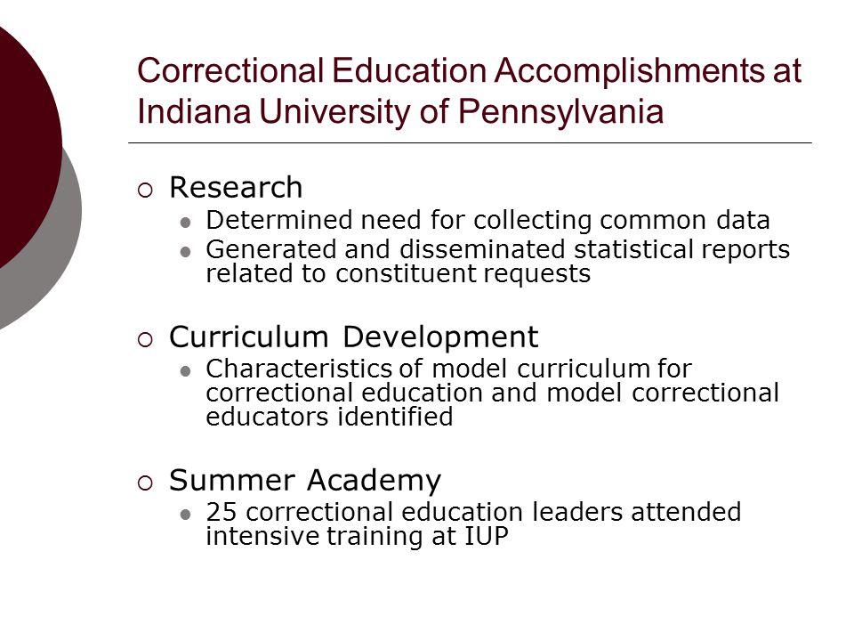 Correctional Education Accomplishments at Indiana University of Pennsylvania  Research Determined need for collecting common data Generated and disseminated statistical reports related to constituent requests  Curriculum Development Characteristics of model curriculum for correctional education and model correctional educators identified  Summer Academy 25 correctional education leaders attended intensive training at IUP