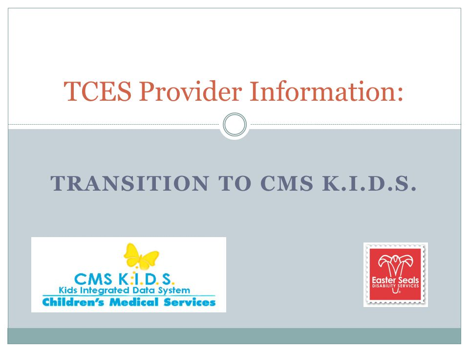 TRANSITION TO CMS K.I.D.S. TCES Provider Information: