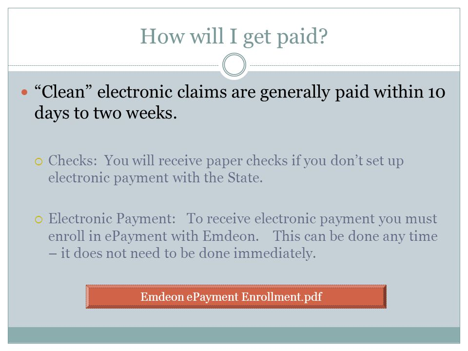 How will I get paid. Clean electronic claims are generally paid within 10 days to two weeks.