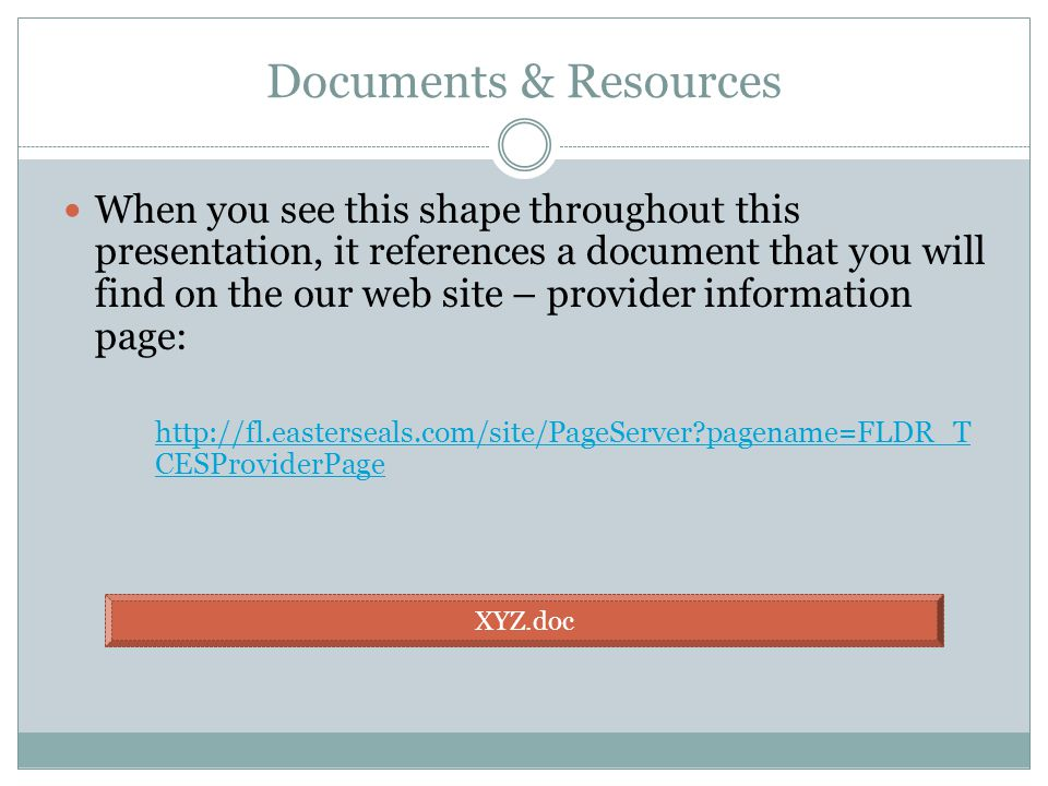 Documents & Resources When you see this shape throughout this presentation, it references a document that you will find on the our web site – provider information page: http://fl.easterseals.com/site/PageServer pagename=FLDR_T CESProviderPage XYZ.doc