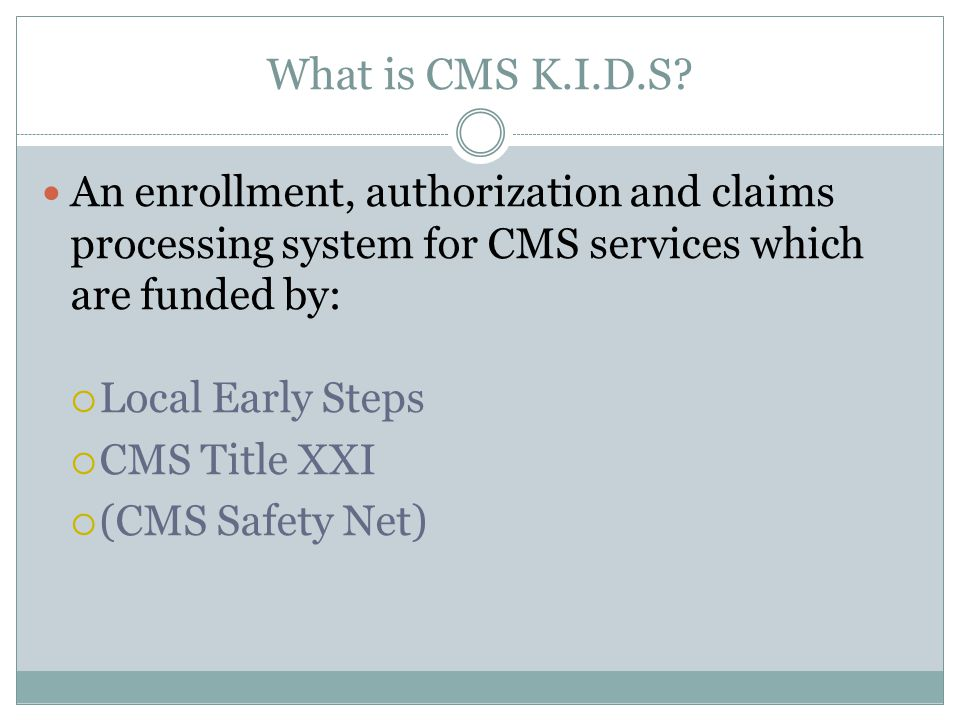 What Changes for me.Early Steps and Title XXI funded services must be billed to CMS K.I.D.S.