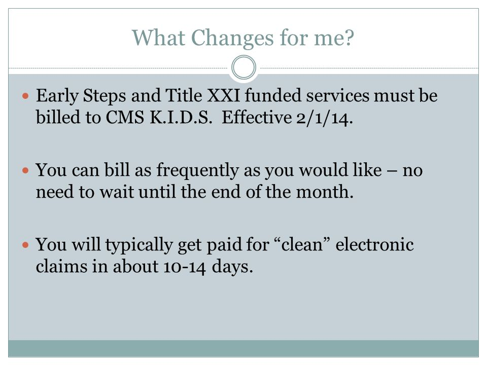 What Changes for me. Early Steps and Title XXI funded services must be billed to CMS K.I.D.S.