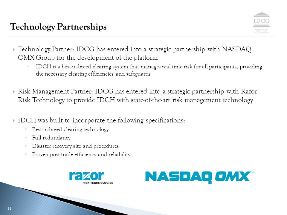 PROPRIETARY & CONFIDENTIAL 18 Technology Partnerships  Technology Partner: IDCG has entered into a strategic partnership with NASDAQ OMX Group for the development of the platform ◦ IDCH is a best-in-breed clearing system that manages real-time risk for all participants, providing the necessary clearing efficiencies and safeguards  Risk Management Partner: IDCG has entered into a strategic partnership with Razor Risk Technology to provide IDCH with state-of-the-art risk management technology  IDCH was built to incorporate the following specifications: ◦ Best-in-breed clearing technology ◦ Full redundancy ◦ Disaster recovery site and procedures ◦ Proven post-trade efficiency and reliability