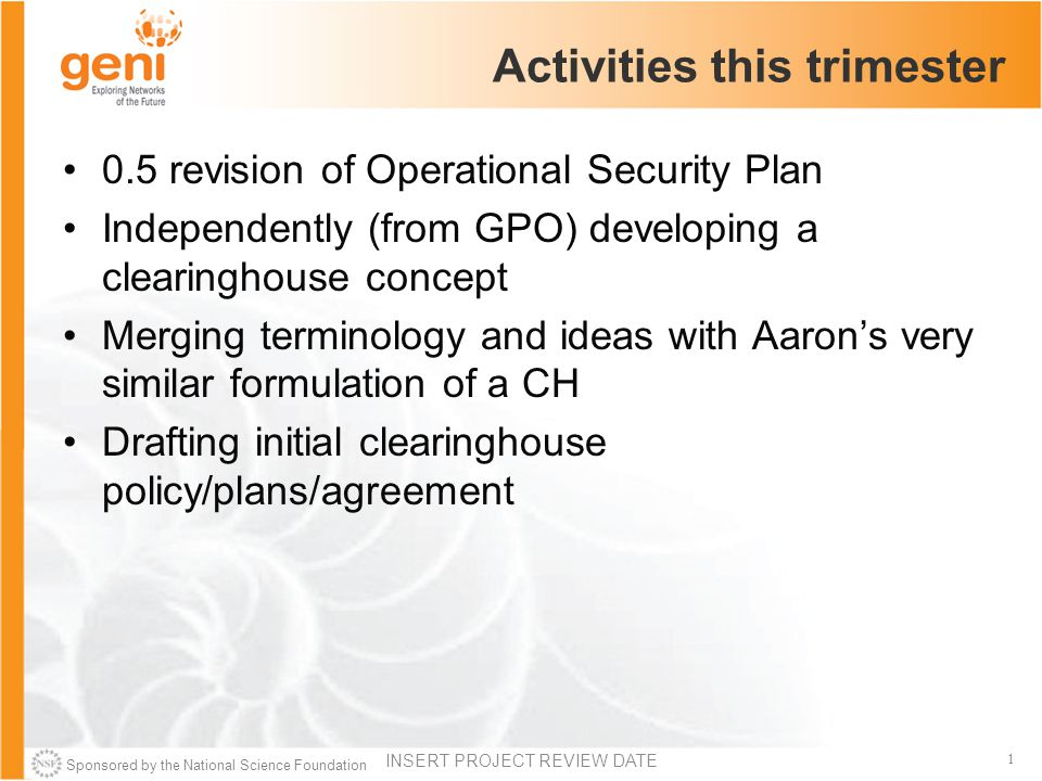 Sponsored by the National Science Foundation 1 Activities this trimester 0.5 revision of Operational Security Plan Independently (from GPO) developing a clearinghouse concept Merging terminology and ideas with Aaron's very similar formulation of a CH Drafting initial clearinghouse policy/plans/agreement INSERT PROJECT REVIEW DATE