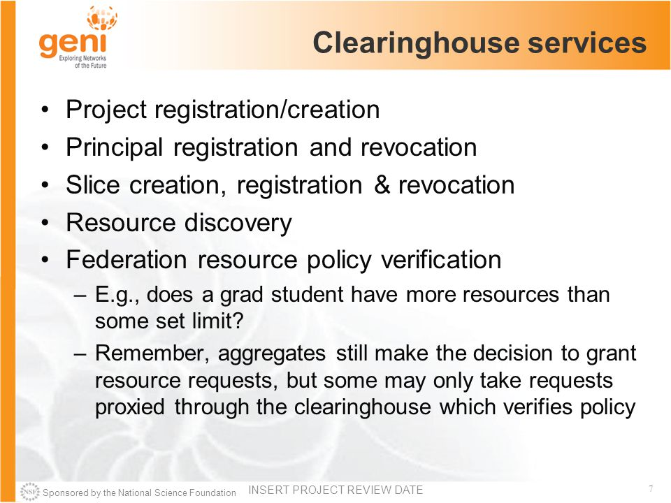Sponsored by the National Science Foundation 7 Clearinghouse services Project registration/creation Principal registration and revocation Slice creation, registration & revocation Resource discovery Federation resource policy verification –E.g., does a grad student have more resources than some set limit.