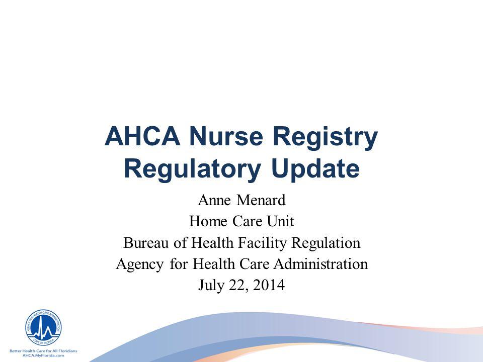 AHCA Nurse Registry Regulatory Update Anne Menard Home Care Unit Bureau of Health Facility Regulation Agency for Health Care Administration July 22, 2014